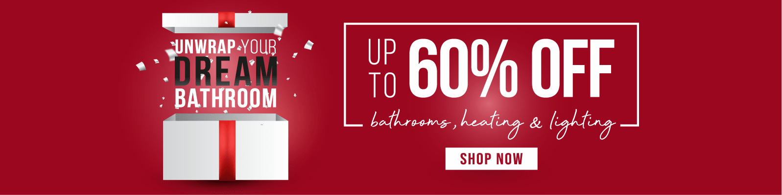 Unwrap Your Dream Bathroom Up to 60% off Bathrooms, Heating & Lighting Shop Now
